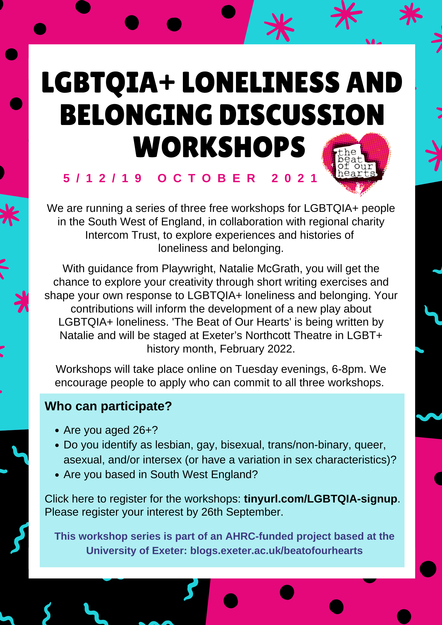 Call for expressions of interest - decorated with pink, turquoise and black polka dots, starts and squiggles. Headline: LGBTQIA+ Loneliness and Belonging Discussion Workshops, 5/12/19 October 2021. We are running a series of three free workshops for LGBTQIA+ people in the South West of England, in collaboration with regional charity Intercom Trust, to explore experiences and histories of  loneliness and belonging.  With guidance from Playwright, Natalie McGrath, you will get the chance to explore your creativity through short writing exercises and shape your own response to LGBTQIA+ loneliness and belonging. Your contributions will inform the development of a new play about LGBTQIA+ loneliness. 'The Beat of Our Hearts' is being written by Natalie and will be staged at Exeter's Northcott Theatre in LGBT+ history month, February 2022.  Workshops will take place online on Tuesday evenings, 6-8pm. We encourage people to apply who can commit to all three workshops.  In a separate blue box: Who can participate?  Are you aged 26+? Do you identify as lesbian, gay, bisexual, trans/non-binary, queer,  asexual, and/or intersex (or have a variation in sex characteristics)? Are you based in South West England?   Click here to register for the workshops: tinyurl.com/LGBTQIA-signup. Please register your interest by 26th September.   This workshop series is part of an AHRC-funded project based at the University of Exeter: blogs.exeter.ac.uk/beatofourhearts